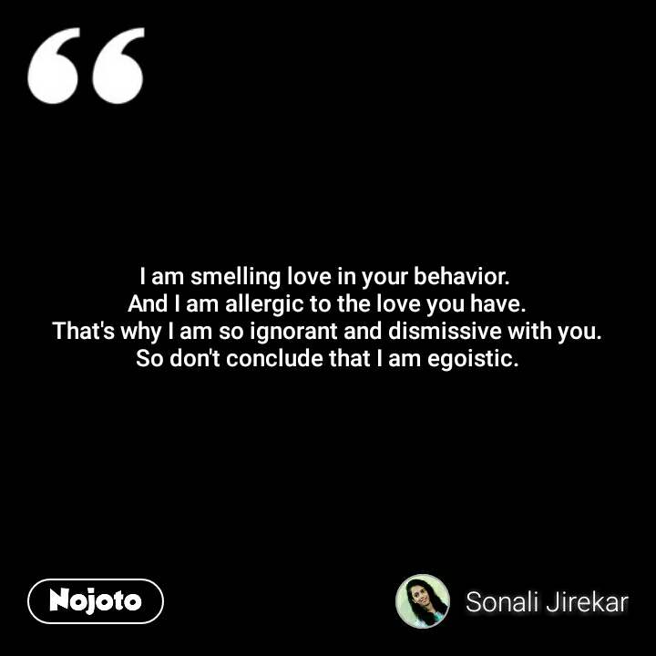 I am smelling love in your behavior.  And I am allergic to the love you have. That's why I am so ignorant and dismissive with you. So don't conclude that I am egoistic.  #NojotoQuote