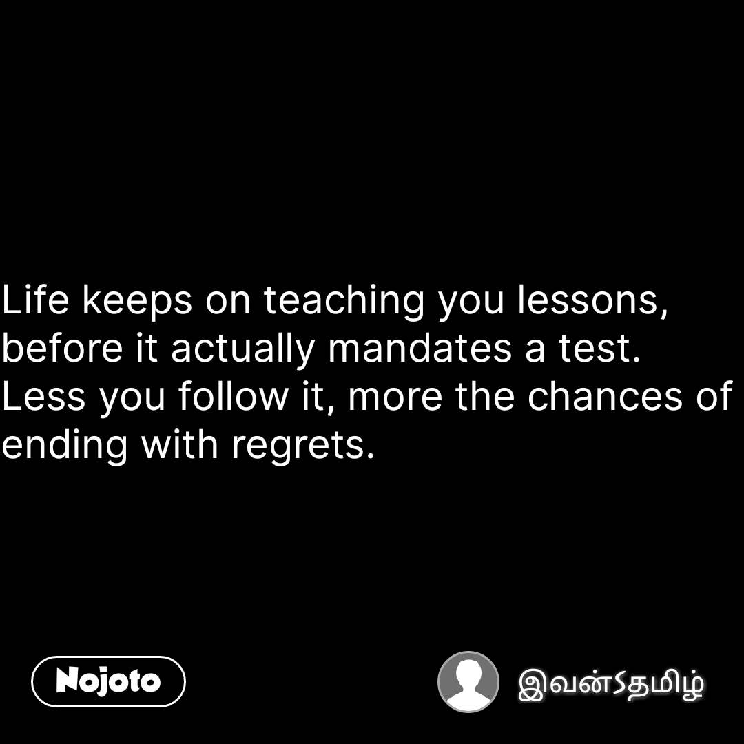 Life keeps on teaching you lessons, before it actually mandates a test. Less you follow it, more the chances of ending with regrets. #NojotoQuote
