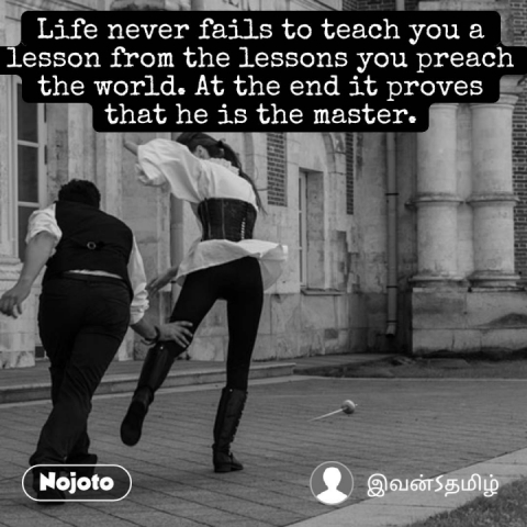Life never fails to teach you a lesson from the lessons you preach the world. At the end it proves that he is the master. #NojotoQuote