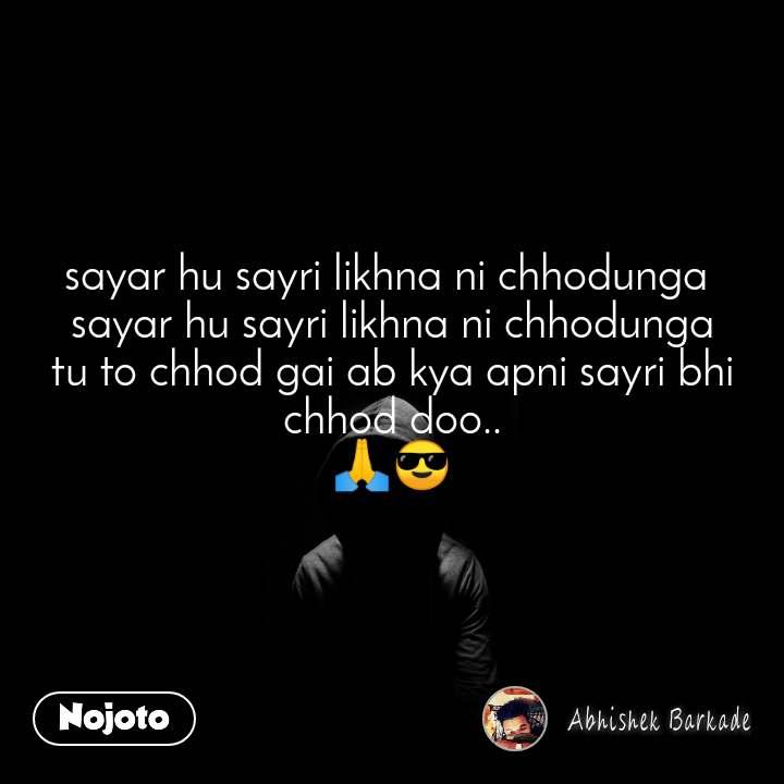 sayar hu sayri likhna ni chhodunga  sayar hu sayri likhna ni chhodunga tu to chhod gai ab kya apni sayri bhi chhod doo.. 🙏😎
