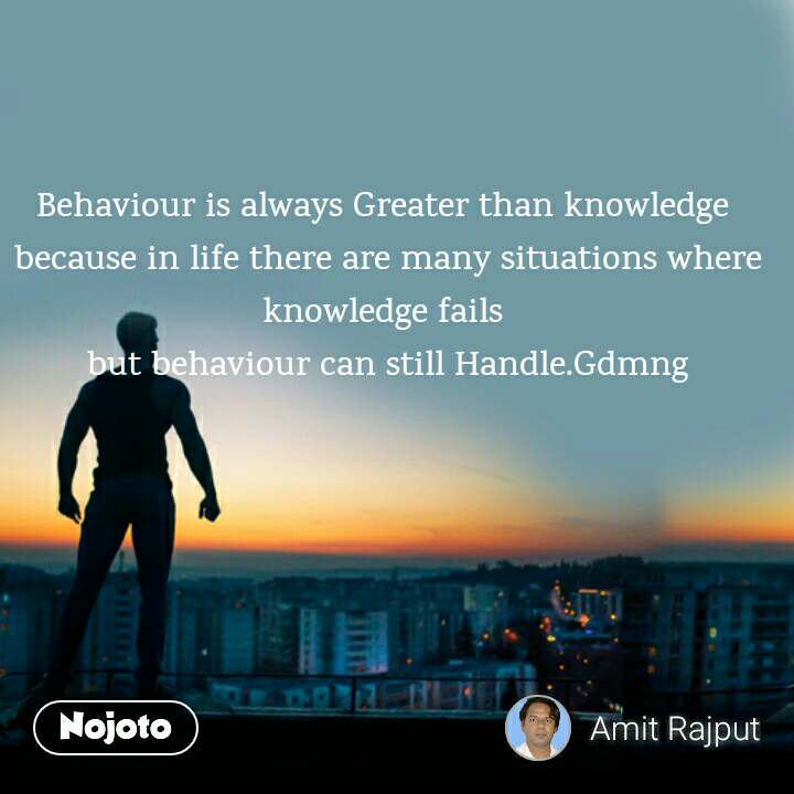 Behaviour is always Greater than knowledge  because in life there are many situations where knowledge fails  but behaviour can still Handle.Gdmng