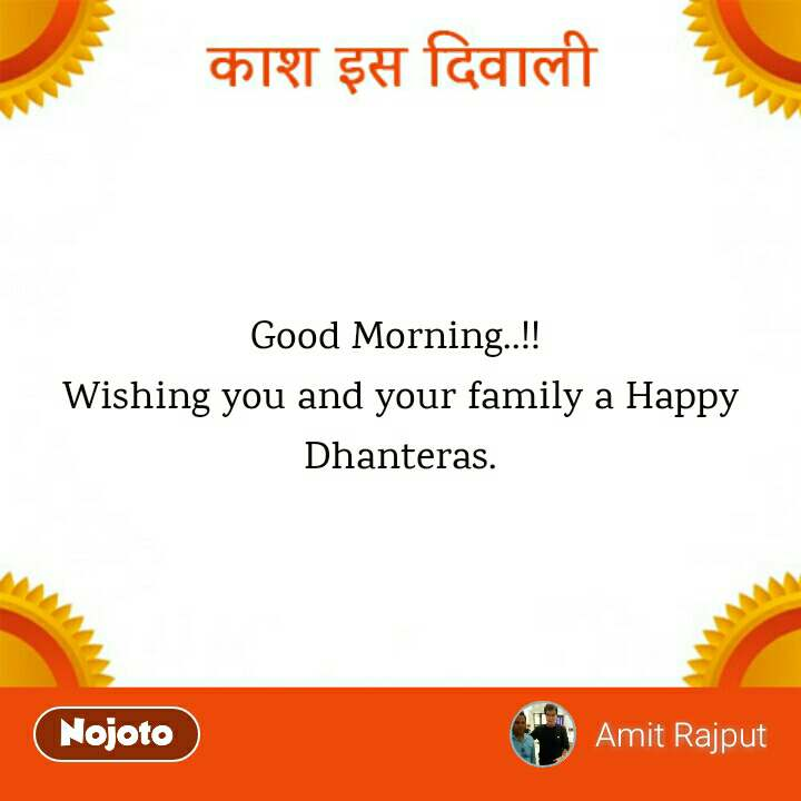 काश इस दिवाली  Good Morning..!!  Wishing you and your family a Happy Dhanteras.