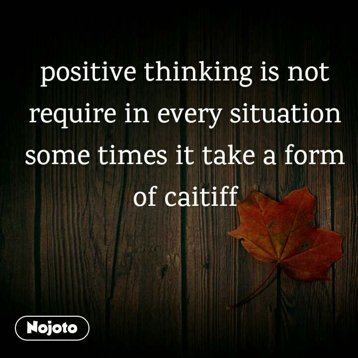 positive thinking is not require in every situation some times it take a form of caitiff