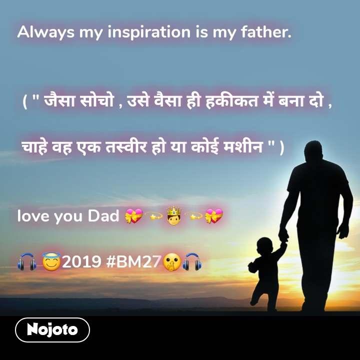 """Always my inspiration is my father.    ( """" जैसा सोचो , उसे वैसा ही हकीकत में बना दो ,   चाहे वह एक तस्वीर हो या कोई मशीन """" )   love you Dad 💝💫🤴💫💝  🎧 😇2019 #BM27🤫🎧"""