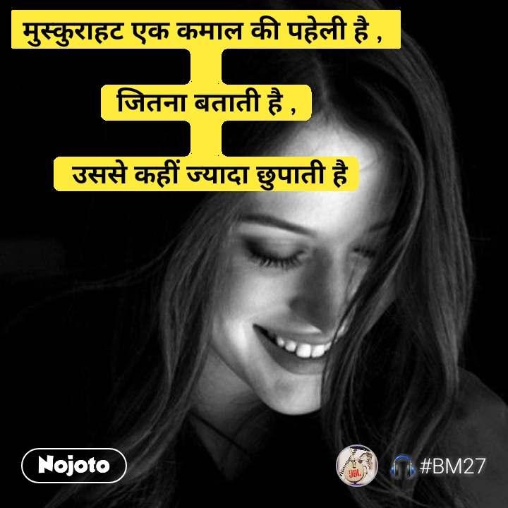 मुस्कुराहट एक कमाल की पहेली है ,   जितना बताती है ,   उससे कहीं ज्यादा छुपाती है