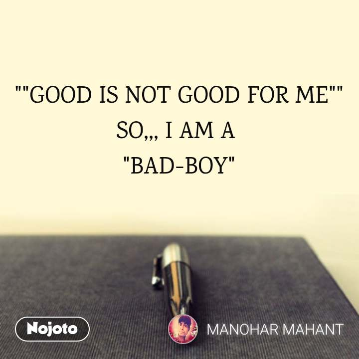 Good Is Not Good For Me So I Am A Bad Boyquo