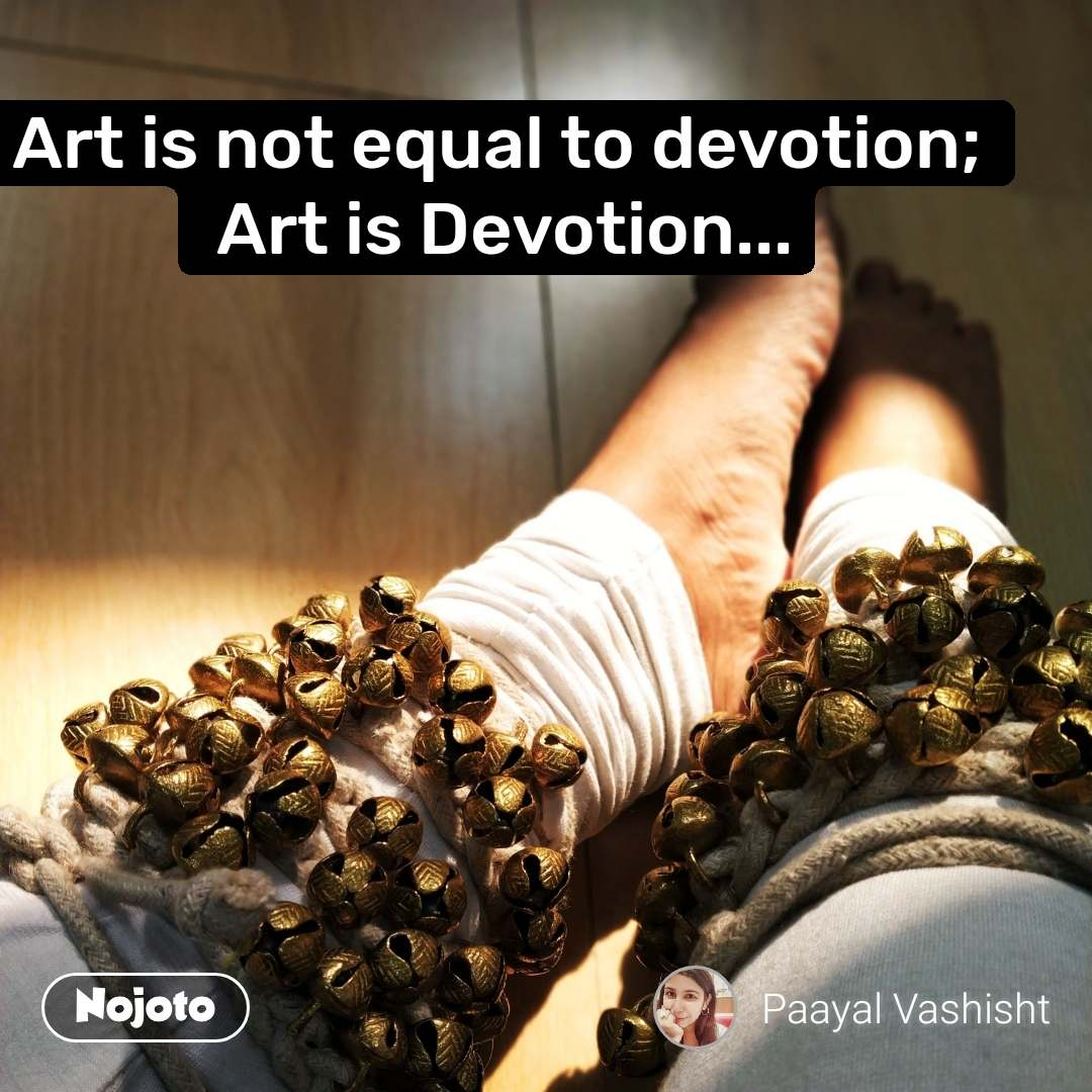 Art is not equal to devotion;  Art is Devotion... #NojotoQuote