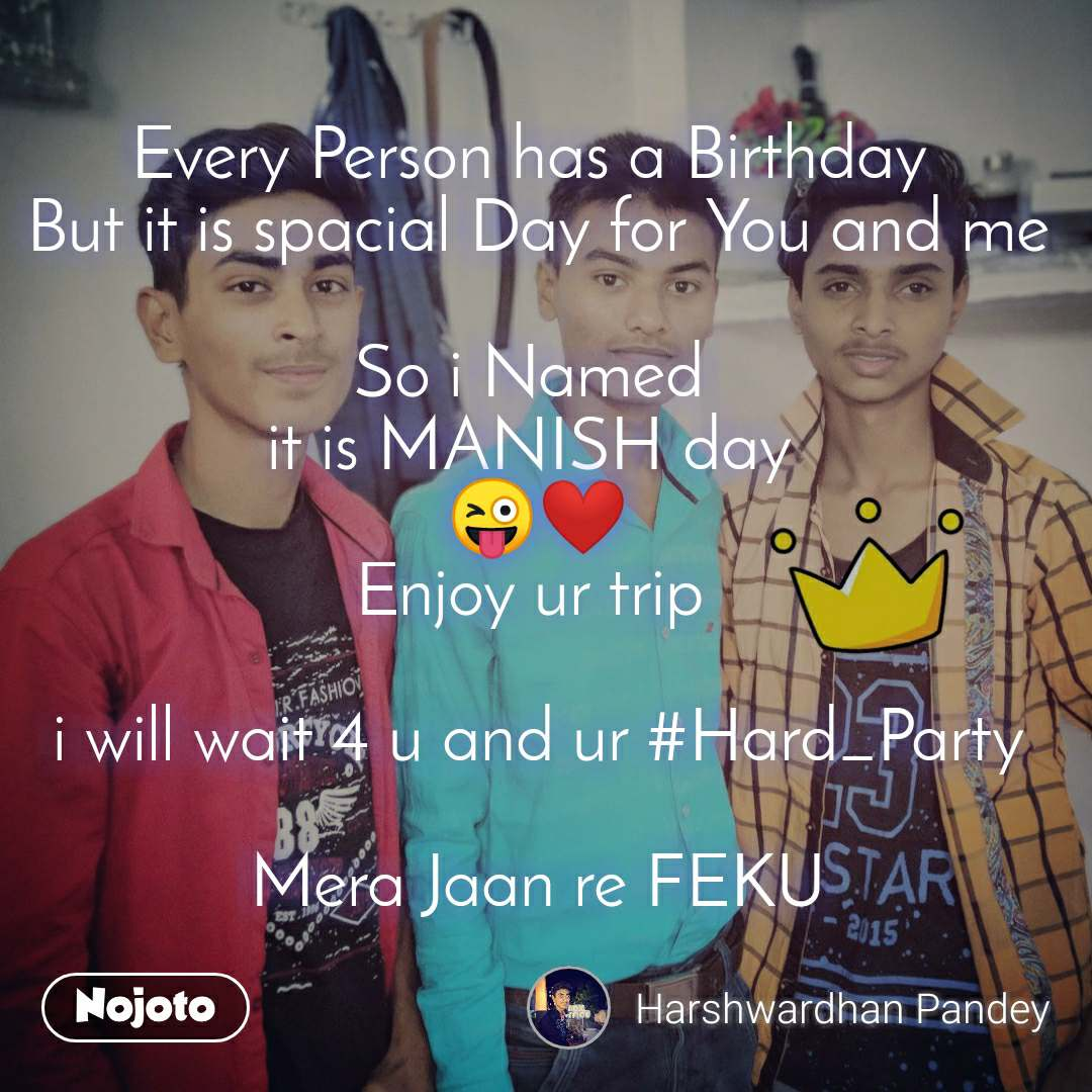 Every Person has a Birthday  But it is spacial Day for You and me  So i Named  it is MANISH day  😜❤️ Enjoy ur trip   i will wait 4 u and ur #Hard_Party  Mera Jaan re FEKU