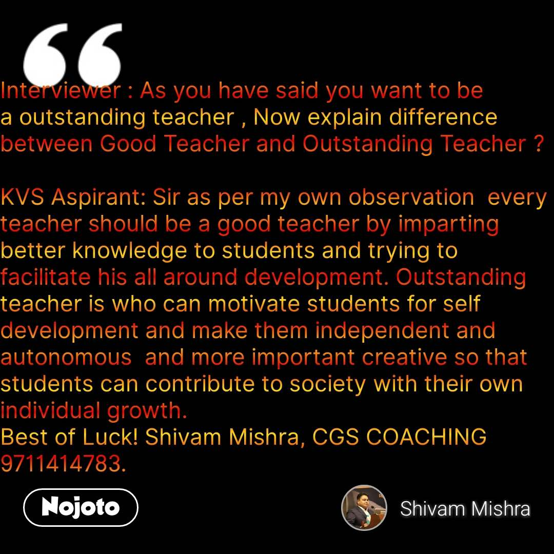 Interviewer : As you have said you want to be a outstanding teacher , Now explain difference between Good Teacher and Outstanding Teacher ?  KVS Aspirant: Sir as per my own observation  every teacher should be a good teacher by imparting better knowledge to students and trying to facilitate his all around development. Outstanding teacher is who can motivate students for self development and make them independent and autonomous  and more important creative so that students can contribute to society with their own individual growth. Best of Luck! Shivam Mishra, CGS COACHING 9711414783. #NojotoQuote