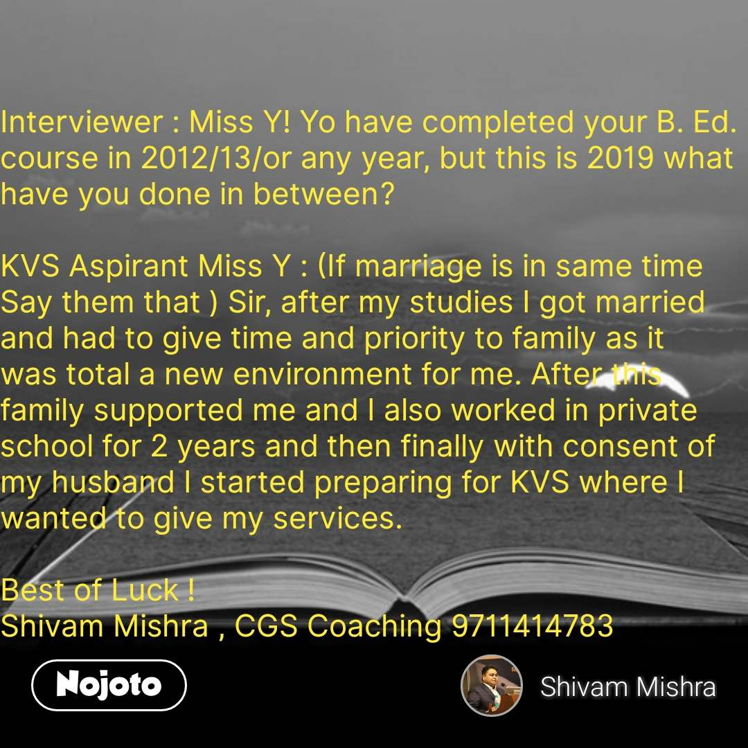 Interviewer : Miss Y! Yo have completed your B. Ed. course in 2012/13/or any year, but this is 2019 what have you done in between?  KVS Aspirant Miss Y : (If marriage is in same time  Say them that ) Sir, after my studies I got married and had to give time and priority to family as it was total a new environment for me. After this family supported me and I also worked in private school for 2 years and then finally with consent of my husband I started preparing for KVS where I wanted to give my services.  Best of Luck !  Shivam Mishra , CGS Coaching 9711414783 #NojotoQuote