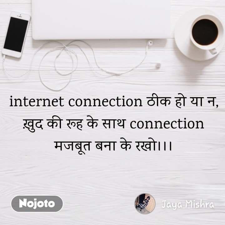 internet connection ठीक हो या न, ख़ुद की रूह के साथ connection मजबूत बना के रखो।।।