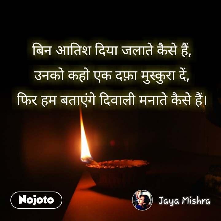 बिन आतिश दिया जलाते कैसे हैं, उनको कहो एक दफ़ा मुस्कुरा दें, फिर हम बताएंगे दिवाली मनाते कैसे हैं। #NojotoQuote