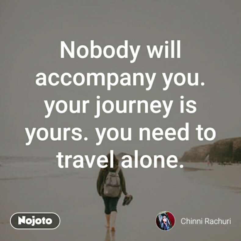 Nobody Will Accompany You Your Journey Is Yours You Need To Travel Custom Travel Alone Quotes