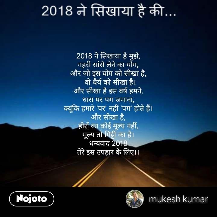 2018 ने  सिखाया 2018 ने सिखाया है मुझे, गहरी सांसे लेने का योग, और जो इस योग को सीखा है,   वो धैर्य को सीखा है। और सीखा है इस वर्ष हमने, धारा पर पग जमाना, क्यूंकि हमारे 'पर' नहीं 'पग' होते हैं। और सीखा है, हीरों का कोई मूल्य नहीं, मूल्य तो मिट्टी का है। धन्यवाद 2018 तेरे इस उपहार के लिए।।  #NojotoQuote