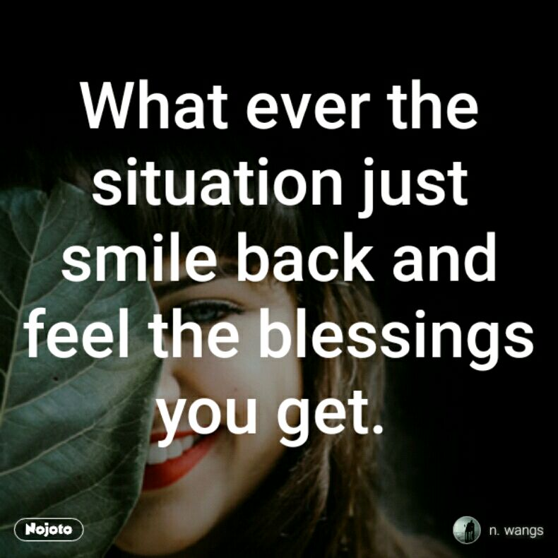 What ever the situation just smile back and feel the blessings you get.