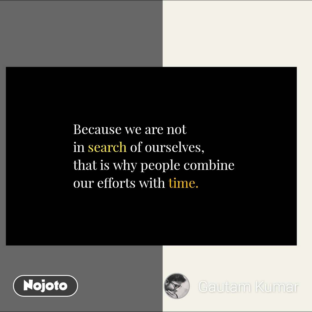 Because we are not in search of ourselves,  that is why people combine our efforts with time. #NojotoQuote