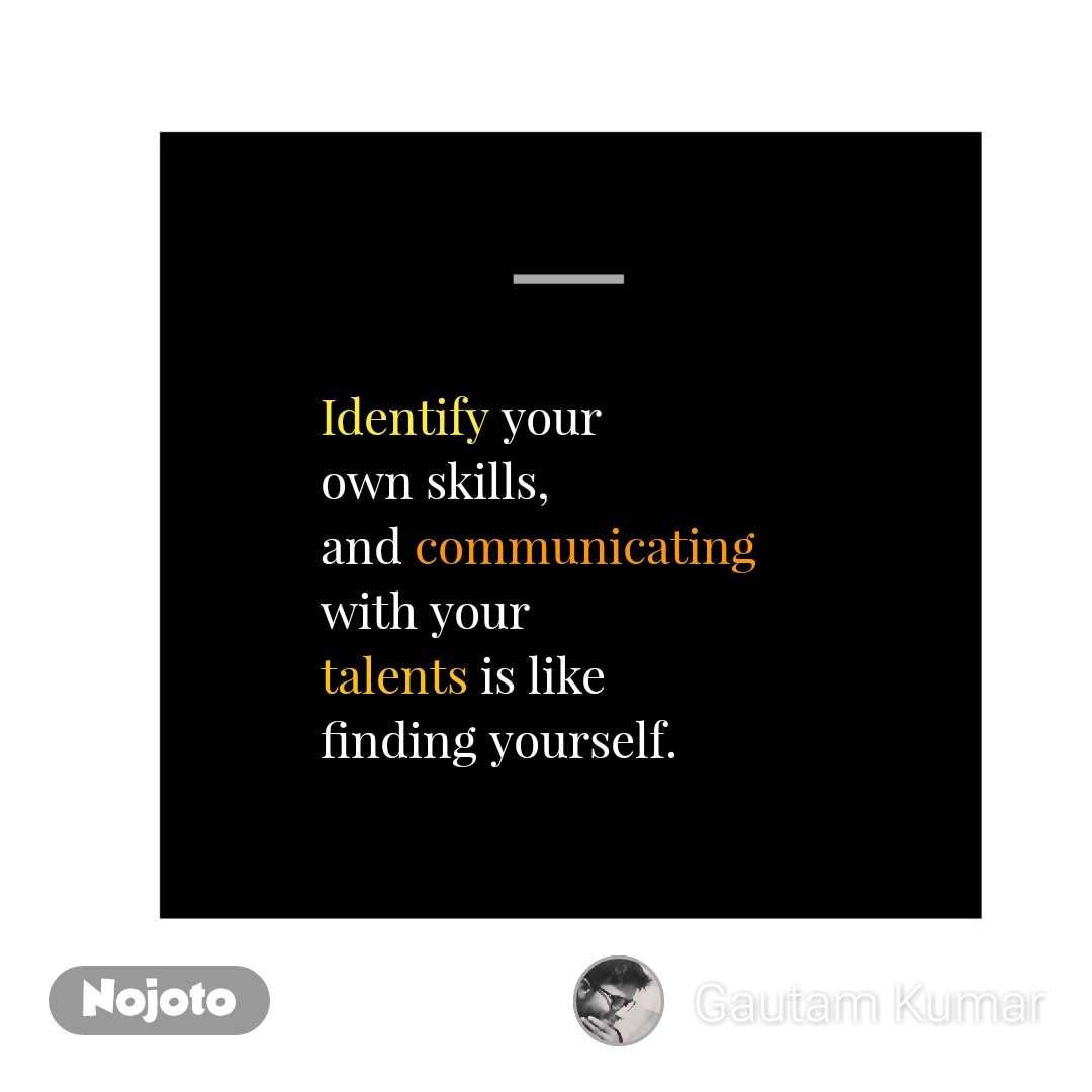 Identify your own skills,  and communicating with your  talents is like  finding yourself. #NojotoQuote