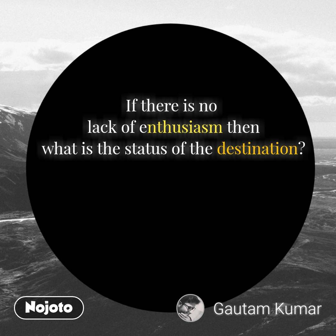 If there is no  lack of enthusiasm then  what is the status of the destination? #NojotoQuote