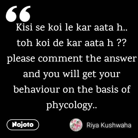Kisi se koi le kar aata h.. toh koi de kar aata h ?? please comment the answer and you will get your behaviour on the basis of phycology..