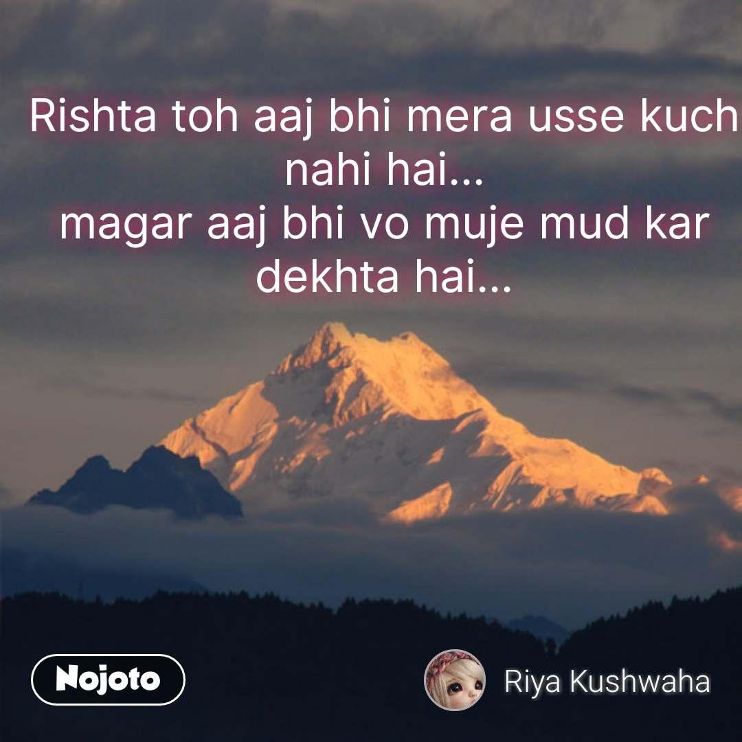 Rishta toh aaj bhi mera usse kuch nahi hai... magar aaj bhi vo muje mud kar dekhta hai... #NojotoQuote