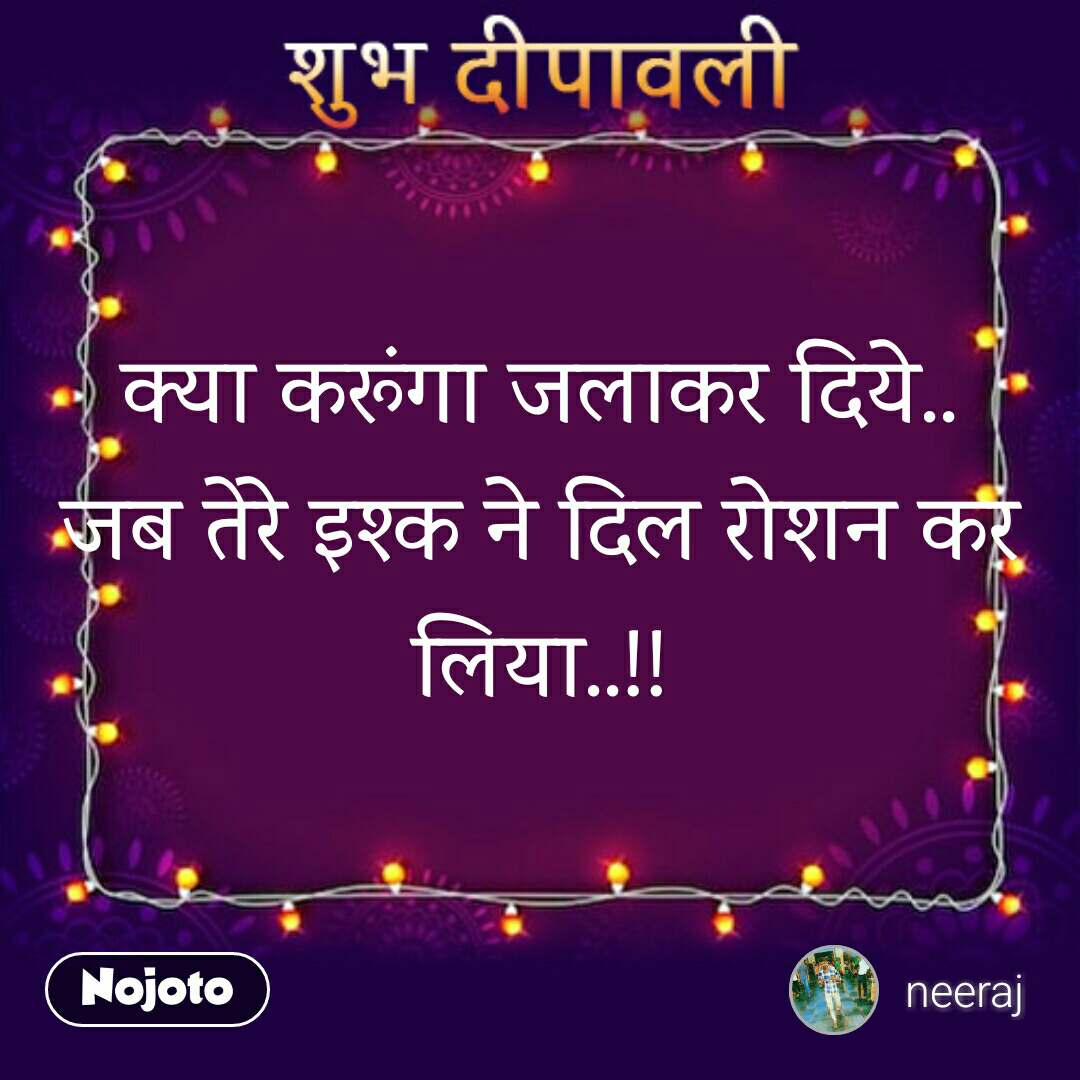 शुभ दीपावली  क्या करूंगा जलाकर दिये.. जब तेरे इश्क ने दिल रोशन कर लिया..!!