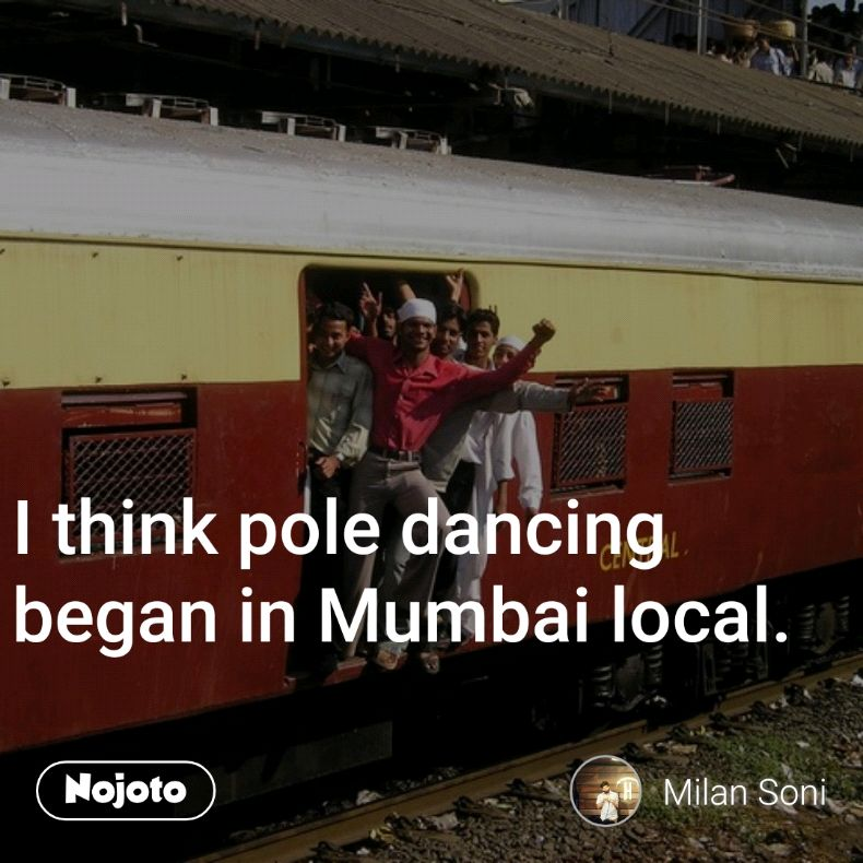 I think pole dancing began in Mumbai local.