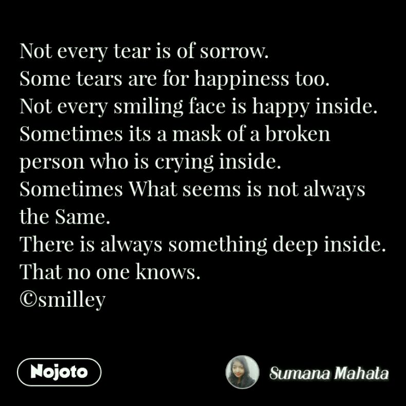 Not every tear is of sorrow. Some tears are for happiness too. Not every smiling face is happy inside. Sometimes its a mask of a broken person who is crying inside. Sometimes What seems is not always the Same. There is always something deep inside. That no one knows. ©smilley