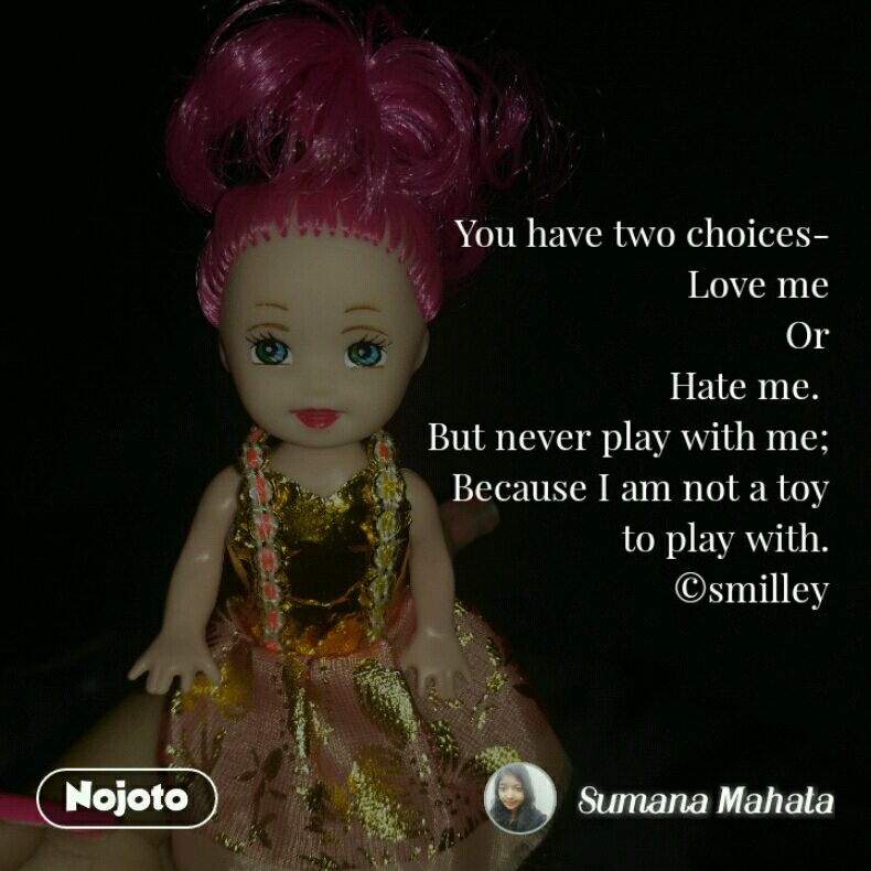 You have two choices- Love me Or Hate me.  But never play with me; Because I am not a toy to play with. ©smilley