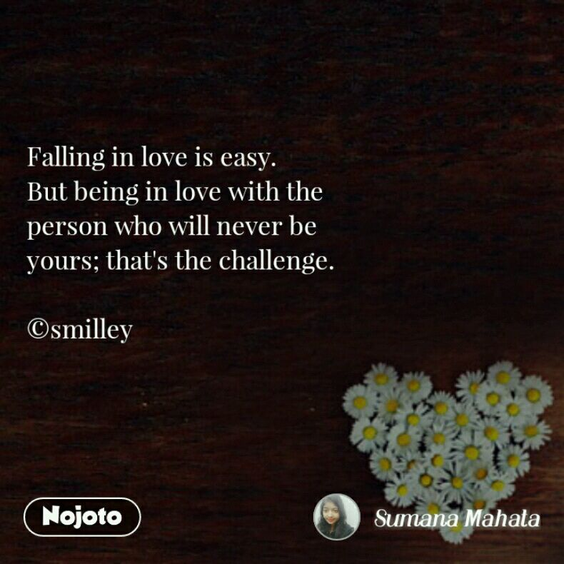 Falling in love is easy.  But being in love with the  person who will never be  yours; that's the challenge.  ©smilley