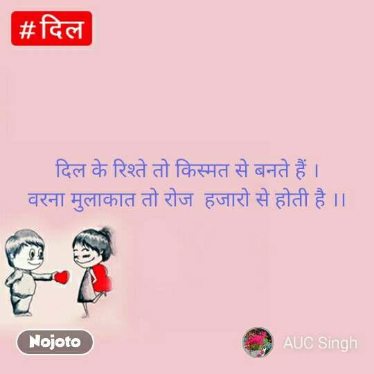 Dil  दिल के रिश्ते तो किस्मत से बनते हैं । वरना मुलाकात तो रोज  हजारो से होती है ।।