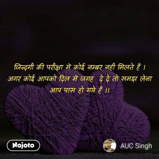 Dil जिन्दगी की परीक्षा में कोई नम्बर नही मिलते हैं । अगर कोई आपको दिल में जगह  दे दे तो समझ लेना  आप पास हो गये हैं ।।