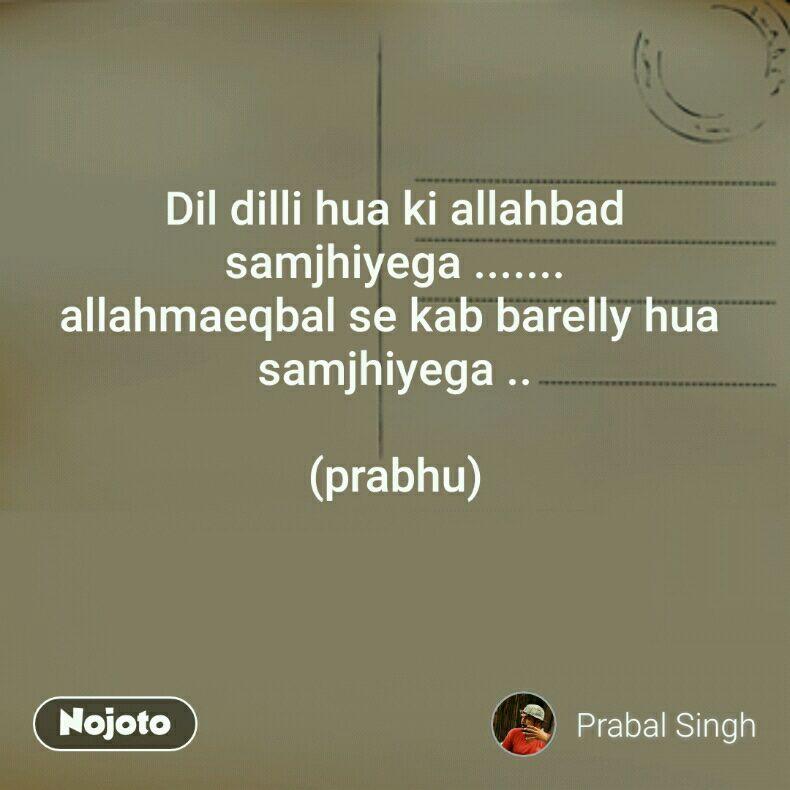 Dil dilli hua ki allahbad samjhiyega ....... allahmaeqbal se kab barelly hua  samjhiyega ..  (prabhu)