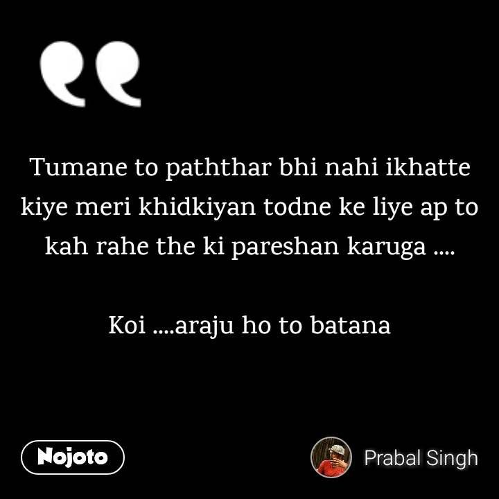 Tumane to paththar bhi nahi ikhatte kiye meri khidkiyan todne ke liye ap to kah rahe the ki pareshan karuga ....  Koi ....araju ho to batana