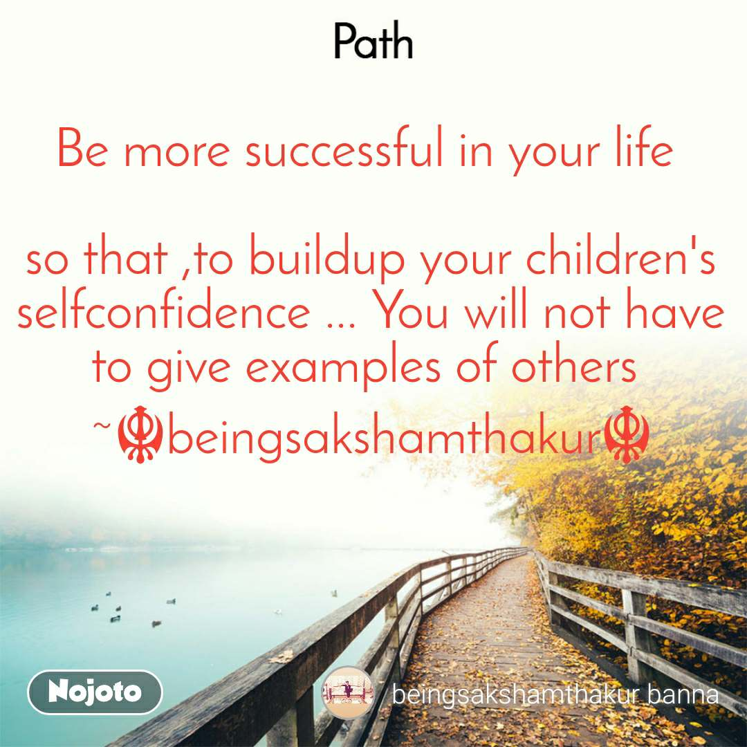 Path Be more successful in your life   so that ,to buildup your children's selfconfidence ... You will not have to give examples of others  ~☬beingsakshamthakur☬