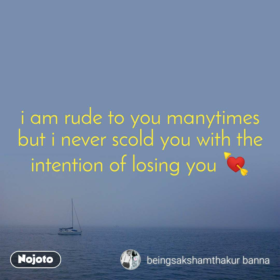 i am rude to you manytimes but i never scold you with the intention of losing you 💘