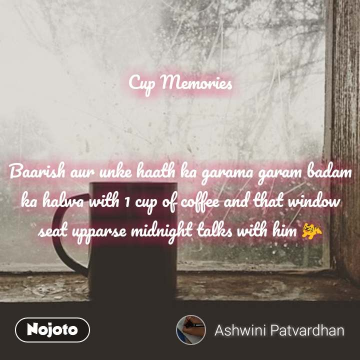 Cup Memories   Baarish aur unke haath ka garama garam badam ka halwa with 1 cup of coffee and that window seat upparse midnight talks with him 🐅
