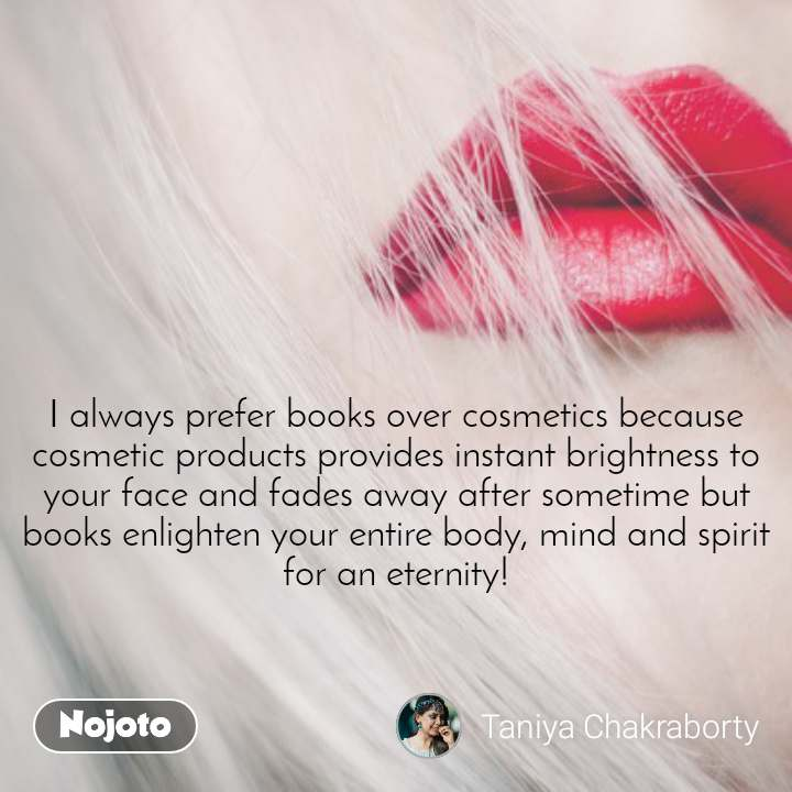 I always prefer books over cosmetics because cosmetic products provides instant brightness to your face and fades away after sometime but books enlighten your entire body, mind and spirit for an eternity!
