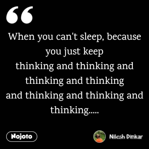 When you can't sleep, because you just keep thinking and thinking and thinking and thinking and thinking and thinking and thinking.....