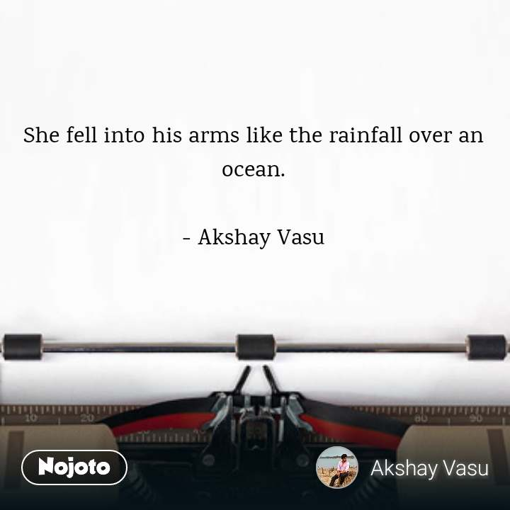 She fell into his arms like the rainfall over an ocean.  - Akshay Vasu
