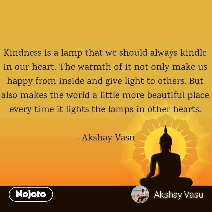 Kindness is a lamp that we should always kindle in our heart. The warmth of it not only make us happy from inside and give light to others. But also makes the world a little more beautiful place every time it lights the lamps in other hearts.  - Akshay Vasu
