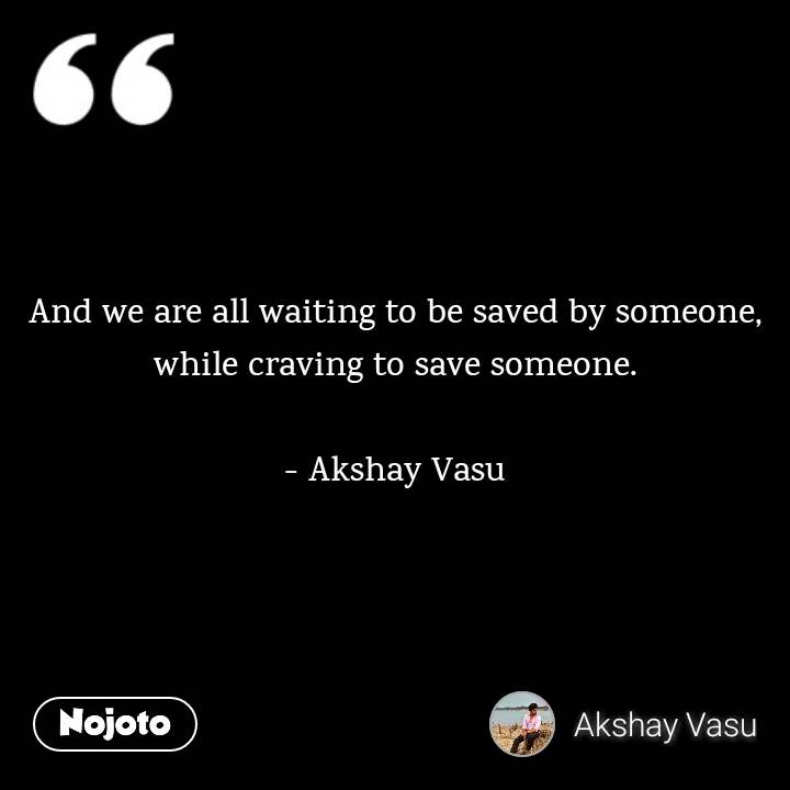 And we are all waiting to be saved by someone, while craving to save someone.  - Akshay Vasu