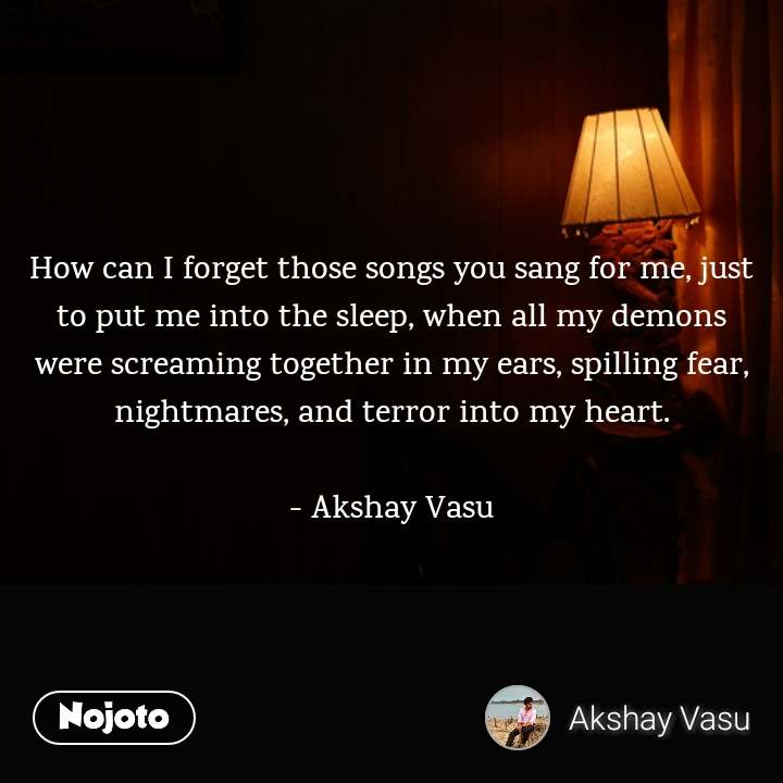 How can I forget those songs you sang for me, just to put me into the sleep, when all my demons were screaming together in my ears, spilling fear, nightmares, and terror into my heart.  - Akshay Vasu