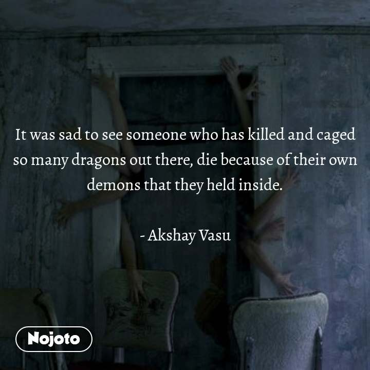 It was sad to see someone who has killed and caged so many dragons out there, die because of their own demons that they held inside.  - Akshay Vasu