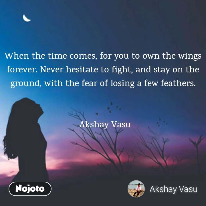 When the time comes, for you to own the wings forever. Never hesitate to fight, and stay on the ground, with the fear of losing a few feathers.   -Akshay Vasu