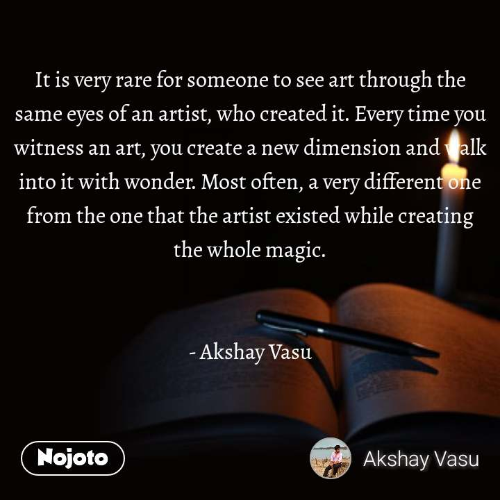 It is very rare for someone to see art through the same eyes of an artist, who created it. Every time you witness an art, you create a new dimension and walk into it with wonder. Most often, a very different one from the one that the artist existed while creating the whole magic.   - Akshay Vasu