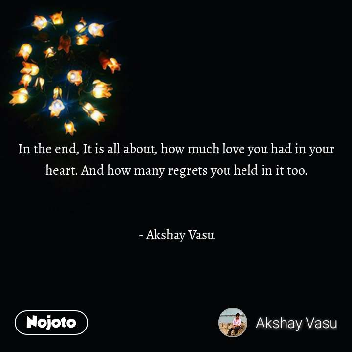 Zindagi messages in hindi In the end, It is all about, how much love you had in your heart. And how many regrets you held in it too.   - Akshay Vasu   #NojotoQuote