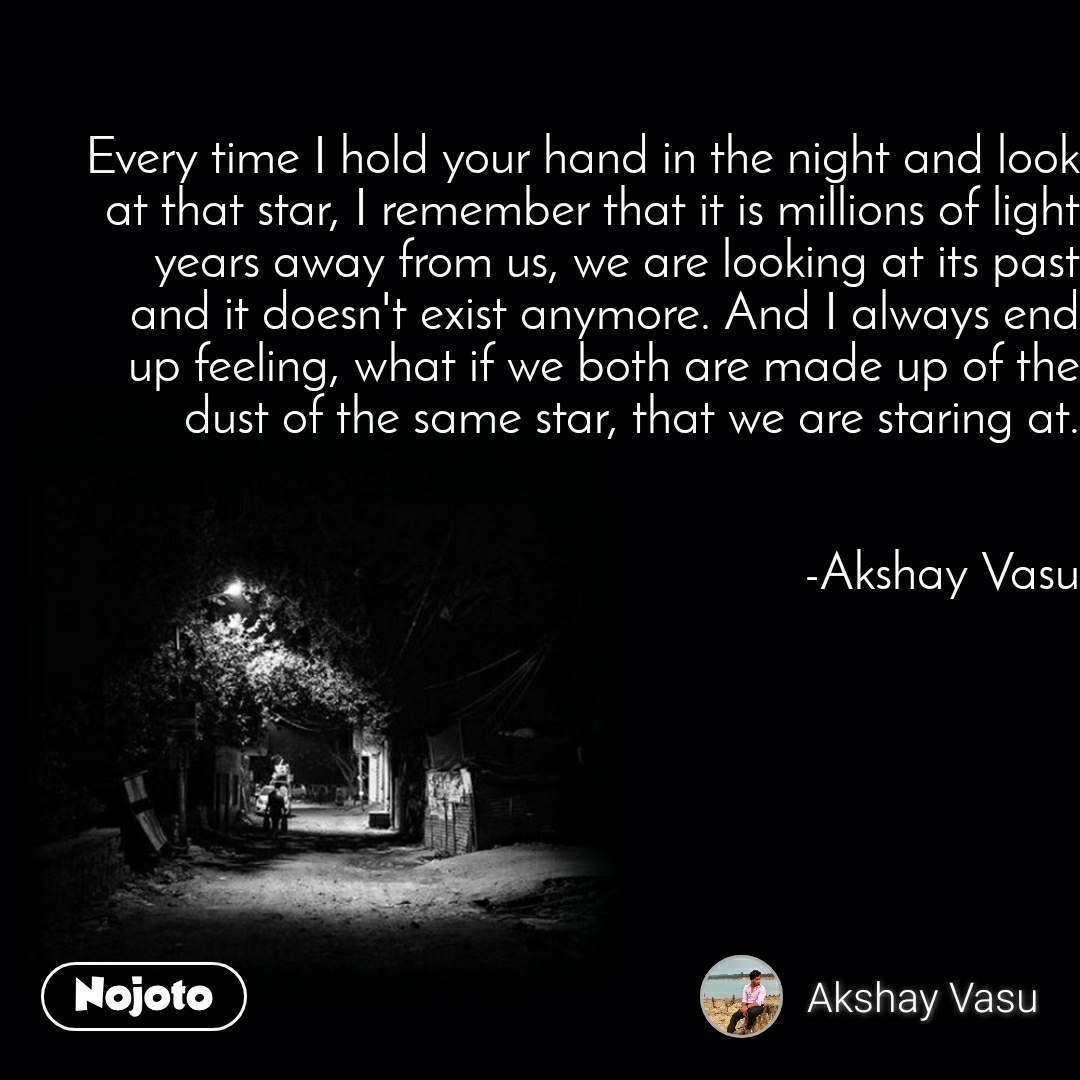 Every time I hold your hand in the night and look at that star, I remember that it is millions of light years away from us, we are looking at its past and it doesn't exist anymore. And I always end up feeling, what if we both are made up of the dust of the same star, that we are staring at.   -Akshay Vasu