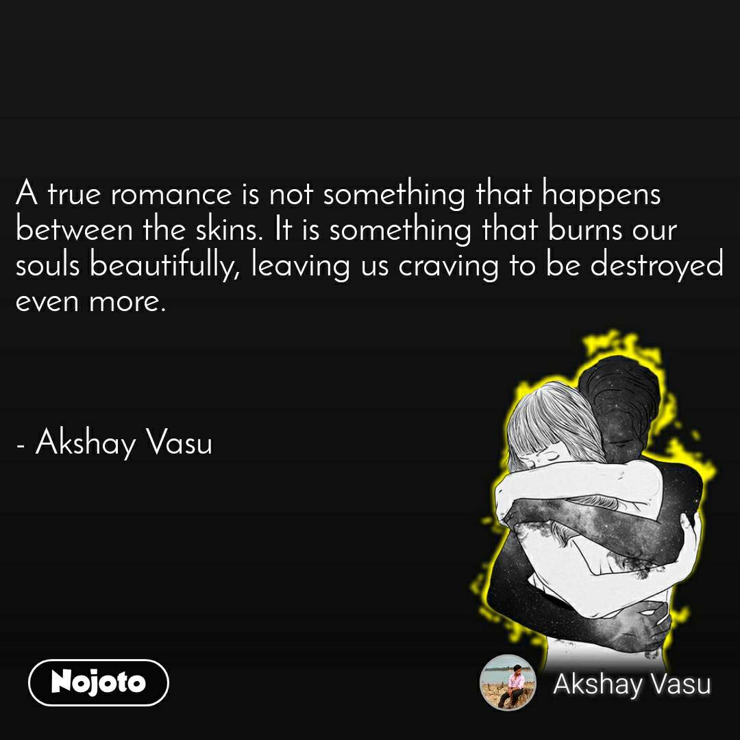 A true romance is not something that happens between the skins. It is something that burns our souls beautifully, leaving us craving to be destroyed even more.    - Akshay Vasu