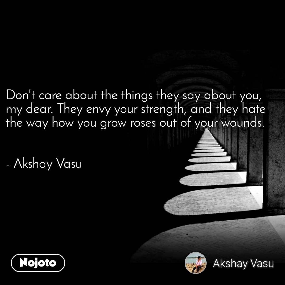 Don't care about the thingstheysay about you, my dear. They envy your strength, and they hate the way how you grow roses out of your wounds.   - Akshay Vasu