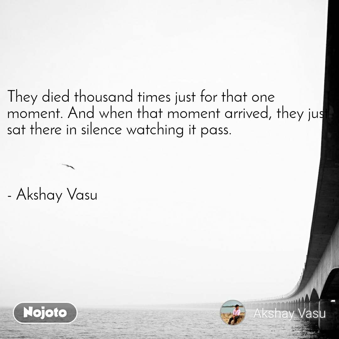 They died thousand times just for that one moment. And when that moment arrived, they just sat there in silence watching it pass.    - Akshay Vasu